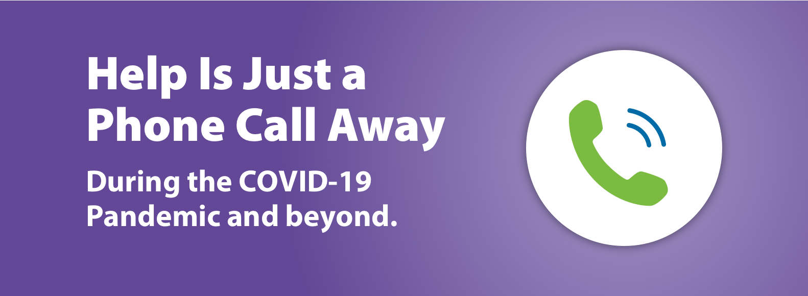 Help Is Just a Phone Call Away. During the COVID-19 Pandemic and beyond.